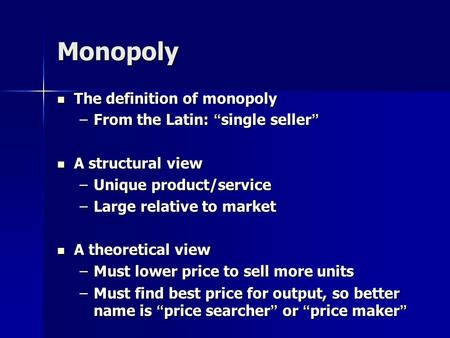 "Monopoly The definition of monopoly The definition of monopoly –From the Latin: ""single seller"" A structural view A structural view –Unique product/service."