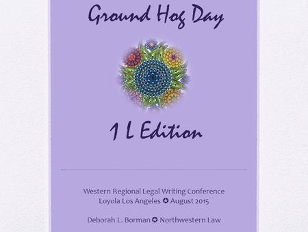 Ground Hog Day 1 L Edition Western Regional Legal Writing Conference Loyola Los Angeles ✪ August 2015 Deborah L. Borman ✪ Northwestern Law.