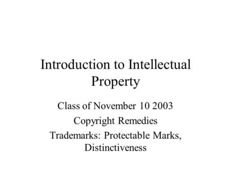 Introduction to Intellectual Property Class of November 10 2003 Copyright Remedies Trademarks: Protectable Marks, Distinctiveness.