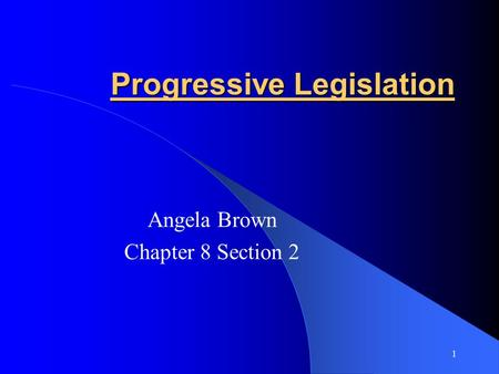Progressive Legislation Angela Brown Chapter 8 Section 2 1.