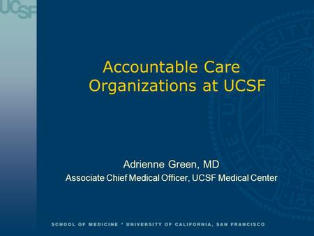 Accountable Care Organizations at UCSF Adrienne Green, MD Associate Chief Medical Officer, UCSF Medical Center.