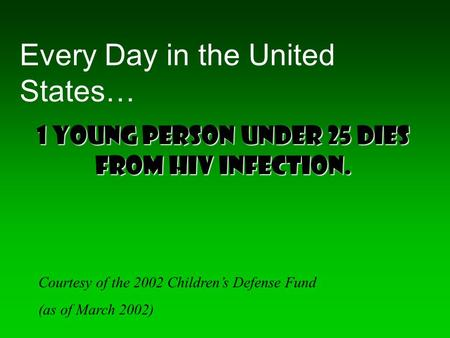 Every Day in the United States… Courtesy of the 2002 Children's Defense Fund (as of March 2002) 1 young person under 25 dies from HIV infection.