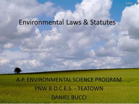 Environmental Laws & Statutes A.P. ENVIRONMENTAL SCIENCE PROGRAM PNW B.O.C.E.S. - TEATOWN DANIEL BUCCI.