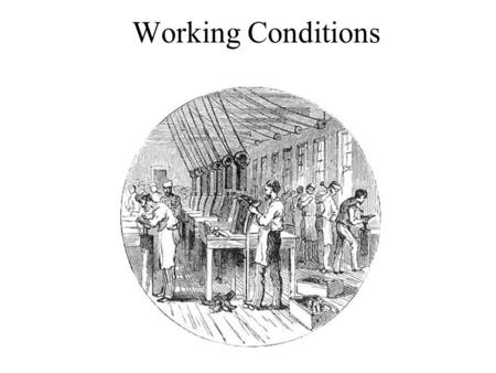 Working Conditions. Goal of Today The objective of today will be to show what life was like for the workers in the factories.
