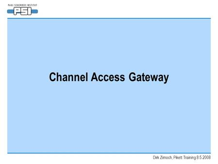 Dirk Zimoch, Pikett Training 8.5.2008 Channel Access Gateway.