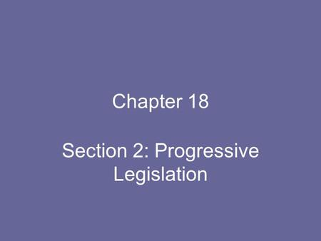 Chapter 18 Section 2: Progressive Legislation. An Expanded Role for Government Most only wanted control in essential companies, such as water & electric.
