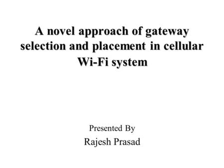 A novel approach of gateway selection and placement in cellular Wi-Fi system Presented By Rajesh Prasad.