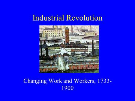 Industrial Revolution Changing Work and Workers, 1733- 1900.