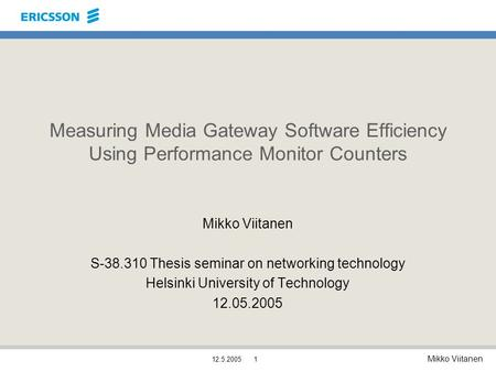 Mikko Viitanen 12.5.20051 Measuring Media Gateway Software Efficiency Using Performance Monitor Counters Mikko Viitanen S-38.310 Thesis seminar on networking.