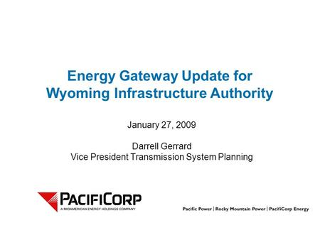 Energy Gateway Update for Wyoming Infrastructure Authority January 27, 2009 Darrell Gerrard Vice President Transmission System Planning.