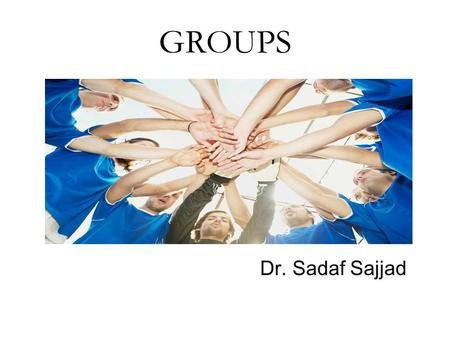 GROUPS Dr. Sadaf Sajjad. 2 Definition: Two or more individuals who are connected to one another by social relationships. Size: dyads and triads to large.