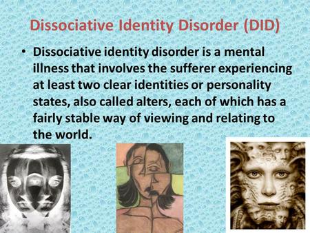 Dissociative Identity Disorder (DID) Dissociative identity disorder is a mental illness that involves the sufferer experiencing at least two clear identities.