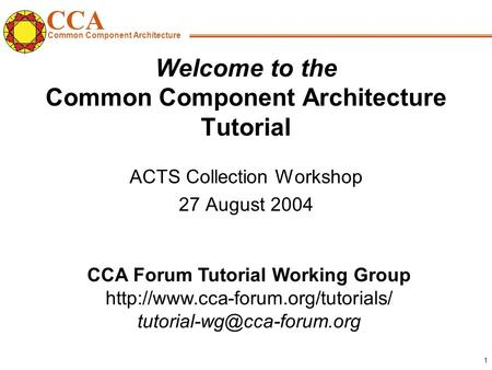 CCA Common Component Architecture CCA Forum Tutorial Working Group  1 Welcome to the Common.