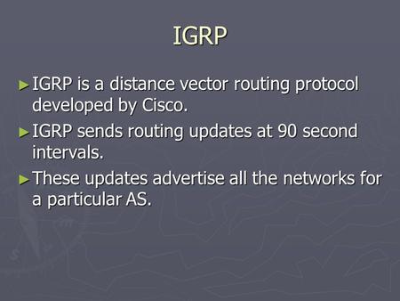 IGRP ► IGRP is a distance vector routing protocol developed by Cisco. ► IGRP sends routing updates at 90 second intervals. ► These updates advertise all.