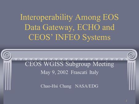 1 Interoperability Among EOS Data Gateway, ECHO and CEOS' INFEO Systems CEOS WGISS Subgroup Meeting May 9, 2002 Frascati Italy Chao-Hsi Chang NASA/EDG.