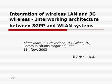 11/26 Integration of wireless LAN and 3G wireless - Interworking architecture between 3GPP and WLAN systems Ahmavaara, K.; Haverinen, H.; Pichna, R.; Communications.