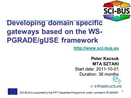 1 Developing domain specific gateways based on the WS- PGRADE/gUSE framework  Peter Kacsuk MTA SZTAKI Start date: 2011-10-01 Duration: