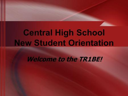 Central High School New Student Orientation Welcome to the TR1BE!