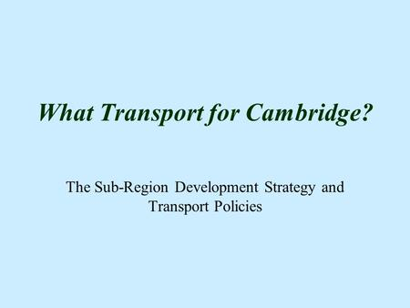 What Transport for Cambridge? The Sub-Region Development Strategy and Transport Policies.
