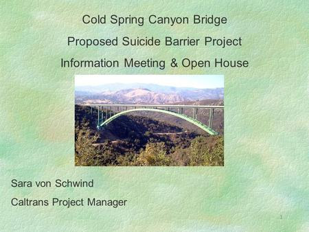 1 Cold Spring Canyon Bridge Proposed Suicide Barrier Project Information Meeting & Open House Sara von Schwind Caltrans Project Manager.