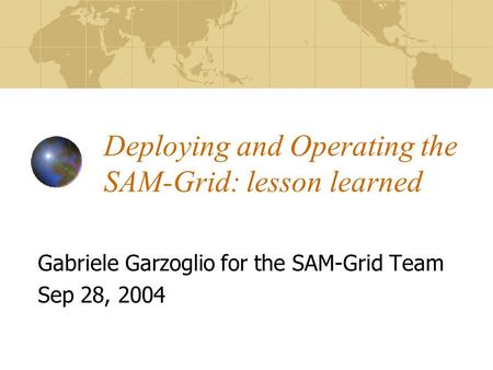 Deploying and Operating the SAM-Grid: lesson learned Gabriele Garzoglio for the SAM-Grid Team Sep 28, 2004.