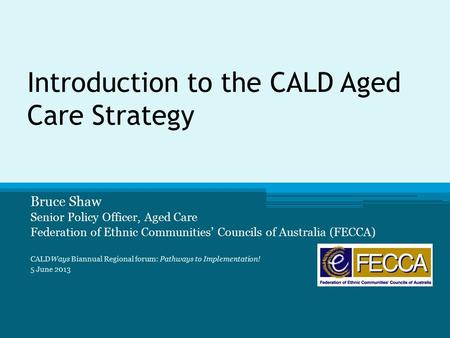 Introduction to the CALD Aged Care Strategy Bruce Shaw Senior Policy Officer, Aged Care Federation of Ethnic Communities' Councils of Australia (FECCA)