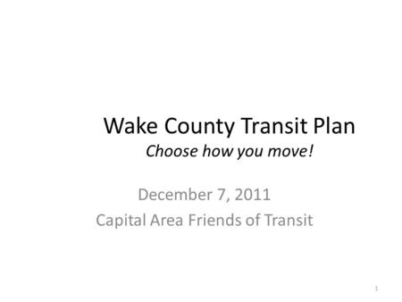 Wake County Transit Plan Choose how you move! December 7, 2011 Capital Area Friends of Transit 1.