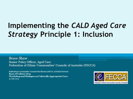 Implementing the CALD Aged Care Strategy Principle 1: Inclusion Bruce Shaw Senior Policy Officer, Aged Care Federation of Ethnic Communities' Councils.