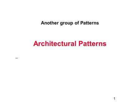 1 Another group of Patterns Architectural Patterns.
