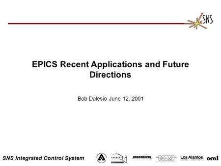 SNS Integrated Control System EPICS Recent Applications and Future Directions Bob Dalesio June 12, 2001.