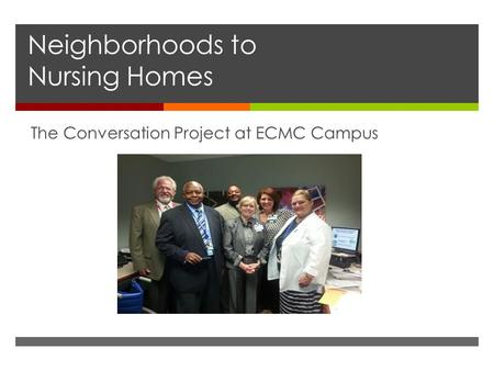 Neighborhoods to Nursing Homes The Conversation Project at ECMC Campus.