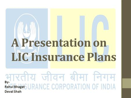 A Presentation on LIC Insurance Plans By- Rahul Bhagat Deval Shah.
