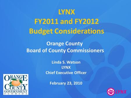 LYNX FY2011 and FY2012 Budget Considerations Orange County Board of County Commissioners Linda S. Watson LYNX Chief Executive Officer February 23, 2010.