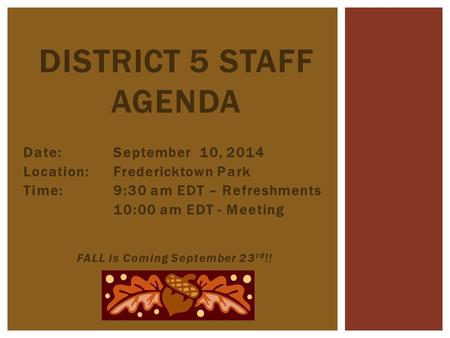 Date:September 10, 2014 Location: Fredericktown Park Time:9:30 am EDT – Refreshments 10:00 am EDT - Meeting FALL is Coming September 23 rd !! DISTRICT.
