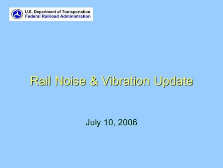 Rail Noise & Vibration Update July 10, 2006. Overview FTA Revised Noise and Vibration Guidance FRA Final High Speed Noise and Vibration Guidance CREATE.