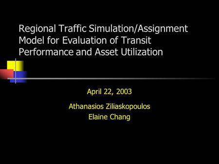 Regional Traffic Simulation/Assignment Model for Evaluation of Transit Performance and Asset Utilization April 22, 2003 Athanasios Ziliaskopoulos Elaine.