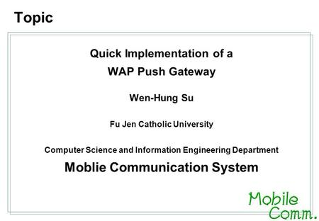 Quick Implementation of a WAP Push Gateway Wen-Hung Su Fu Jen Catholic University Computer Science and Information Engineering Department Moblie Communication.