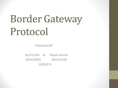 Border Gateway Protocol Presented BY Jay Purohit & Rupal Jaiswal 304455065 304442169 GROUP 9.
