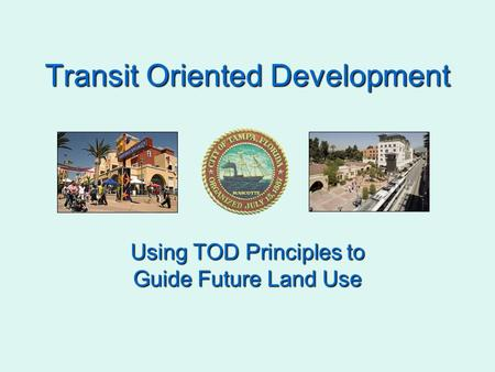 Transit Oriented Development Using TOD Principles to Guide Future Land Use.