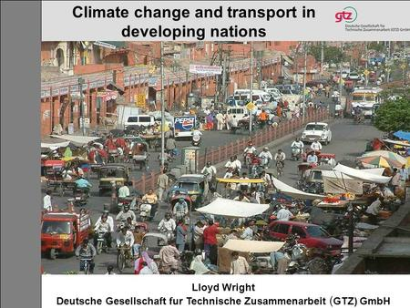 Lloyd Wright Deutsche Gesellschaft fur Technische Zusammenarbeit ( GTZ) GmbH Climate change and transport in developing nations.