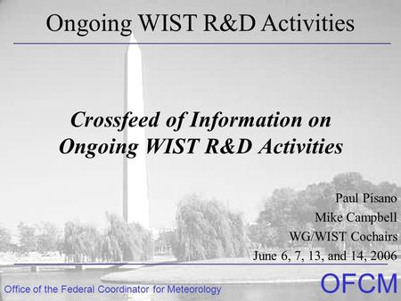 Office of the Federal Coordinator for Meteorology OFCM Crossfeed of Information on Ongoing WIST R&D Activities Paul Pisano Mike Campbell WG/WIST Cochairs.