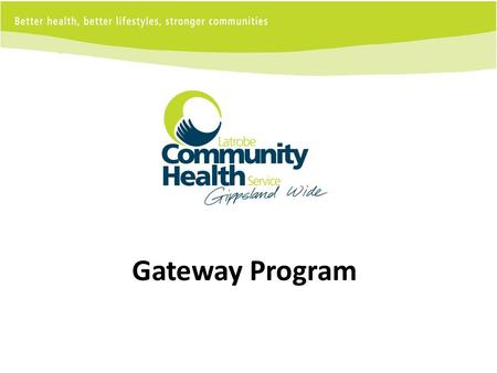 Gateway Program. Gippsland 41,583 square kilometres 250,000 people Regional city, smaller regional towns remote areas Ageing population 12% of residents.