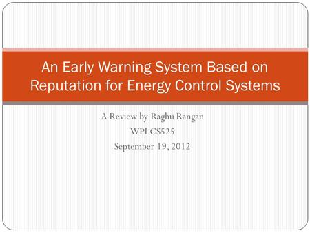 A Review by Raghu Rangan WPI CS525 September 19, 2012 An Early Warning System Based on Reputation for Energy Control Systems.