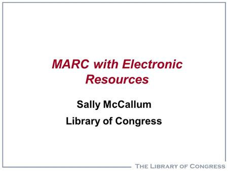 MARC with Electronic Resources Sally McCallum Library of Congress.