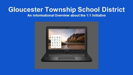 Gloucester Township School District An Informational Overview about the 1:1 Initiative.