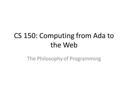 CS 150: Computing from Ada to the Web The Philosophy of Programming.