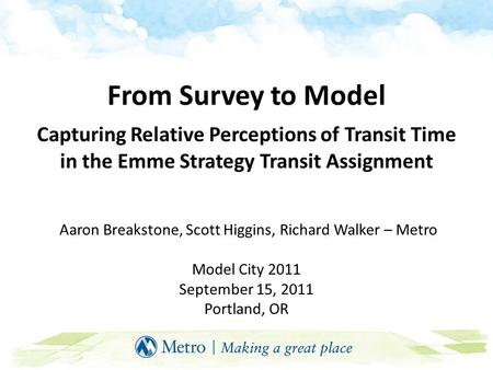 From Survey to Model Capturing Relative Perceptions of Transit Time in the Emme Strategy Transit Assignment Aaron Breakstone, Scott Higgins, Richard Walker.