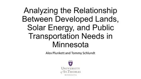 Analyzing the Relationship Between Developed Lands, Solar Energy, and Public Transportation Needs in Minnesota Alex Plunkett and Tommy Schlundt.