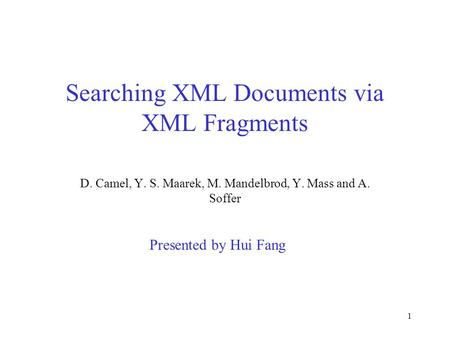 1 Searching XML Documents via XML Fragments D. Camel, Y. S. Maarek, M. Mandelbrod, Y. Mass and A. Soffer Presented by Hui Fang.