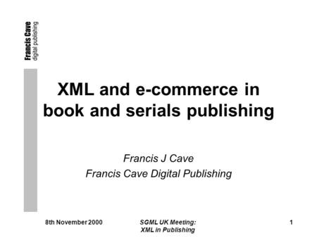 8th November 2000 SGML UK Meeting: XML in Publishing 1 XML and e-commerce in book and serials publishing Francis J Cave Francis Cave Digital Publishing.